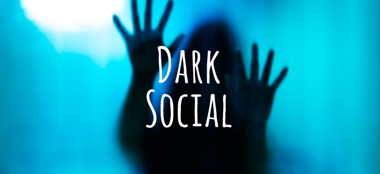 Dark Social 1: Qué es y por qué es importante.